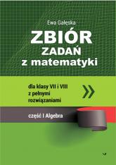 Zbiór zadań z matematyki z pełnymi rozwiązaniami dla klas VII i VIII. Algebra - Ewa Gałęska | mała okładka