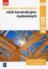 Wykonywanie i kontrolowanie robót konstrukcyjno-budowlanych Część 2 Podręcznik Kwalifikacja BD.29 - Tadeusz Maj | mała okładka