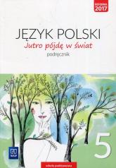 Jutro pójdę w świat Język polski 5 Podręcznik Szkoła podstawowa - Dobrowolska Hanna, Dobrowolska Urszula   mała okładka