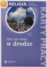Religia Aby nie ustać w drodze 8 Karty pracy Szkoła podstawowa - Szpet Jan, Jackowiak Danuta   mała okładka