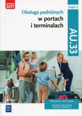 Obsługa podróżnych w portach i terminalach Kwalifikacja AU.33 Część 2 Podręcznik do nauki zawodu Technik eksploatacji portów i termianli -  | mała okładka