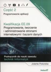Kwalifikacja EE.09. Programowanie, tworzenie i administrowanie stronami internetowymi i bazami danych. Część 2. Programowanie aplikacji. Podręcznik do nauki zawodu technik informatyk - Jolanta Pokorska | mała okładka