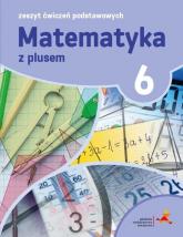 Matematyka z plusem 6 Zeszyt ćwiczeń podstawowych - Zarzycki Piotr, Tokarska Mariola, Orzeszek Agnieszka | mała okładka