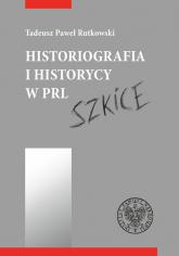 Historiografia i historycy w PRL Szkice - Tadeusz Rutkowski   mała okładka