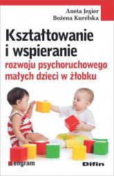 Kształtowanie i wspieranie rozwoju psychoruchowego małych dzieci w żłobku - Jegier Aneta, Kurelska Bożena | mała okładka
