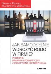 Jak samodzielnie wdrożyć RODO w firmie? Poradnik prawno-informatyczny z praktyczną dokumentacją - Dziuba Damian, Wolańska Magdalena | mała okładka