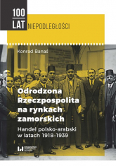 Odrodzona Rzeczpospolita na rynkach zamorskich Handel polsko-arabski w latach 1918-1939 - Konrad Banaś | mała okładka