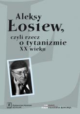 Aleksy Łosiew czyli rzecz o tytanizmie XX wieku -  | mała okładka