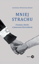 Mniej strachu Ostatnie chwile z Januszem Korczakiem - Agnieszka Witkowska-Krych | mała okładka