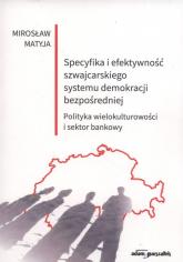 Specyfika i efektywność szwajcarskiego systemu demokracji bezpośredniej Polityka wielokulturowości i sektor bankowy - Mirosław Matyja | mała okładka