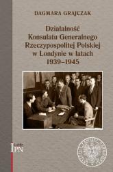 Działalność Konsulatu Generalnego Rzeczypospolitej Polskiej w Londynie w latach 1939-1945 - Dagmara Grajczak | mała okładka