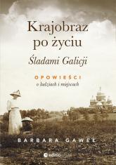 Krajobraz po życiu Śladami Galicji Opowieści o ludziach i miejscach - Barbara Gaweł | mała okładka