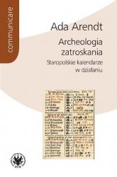 Archeologia zatroskania Staropolskie kalendarze w działaniu - Ada Arendt | mała okładka