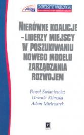 Nierówne koalicje Liderzy miejscy w poszukiwaniu nowego modelu zarządzania rozwojem - Swianiewicz Paweł, Klimska Urszula, Mielczarek Adam | mała okładka