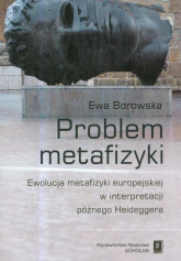 Problem metafizyki Ewolucja metafizyki europejskiej w interpretacji późnego Heideggera - Ewa Borowska | mała okładka