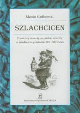 Szlachcicen Przemiany stereotypu polskiej szlachty w Wiedniu na przełomie XIX i XX wieku - Marcin Siadkowski | mała okładka