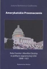 Amerykańskie przeznaczenie Rola Frontier i Manifest Destiny w polityce zagranicznej USA 1898-1921 - Justyna Bartkiewicz-Godlewska | mała okładka
