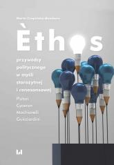 Ethos przywódcy politycznego w myśli starożytnej i renesansowej Platon, Cyceron, Machiavelli, Guicciardini - Marta Czapińska-Bambara | mała okładka