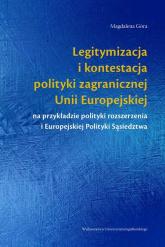 Legitymizacja i kontestacja polityki zagranicznej Unii Europejskiej na przykładzie polityki rozszerzenia i Europejskiej Polityki Sąsiedztwa - Magdalena Góra   mała okładka