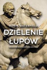 Dzielenie łupów Wojna o imperium Aleksandra Wielkiego - Robin Waterfield | mała okładka
