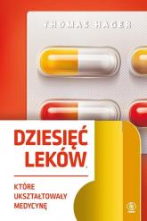 Dziesięć leków które ukształtowały medycynę - Thomas Hager | mała okładka