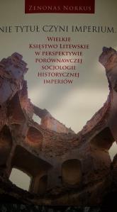 Nie tytuł czyni imperium... Wielkie Księstwo Litewskie w perspektywie porównawczej socjologii historycznej imperiów - Zenonas Norkus   mała okładka