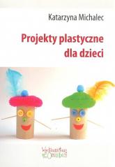 Projekty plastyczne dla dzieci - Katarzyna Michalec   mała okładka