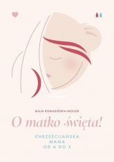 O matko święta! Chrześcijańska mama od A do Z - Maja Komasińska-Moller | mała okładka