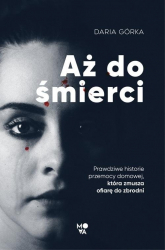 Aż do śmierci Prawdziwe historie przemocy domowej, która zmusza ofiarę do zbrodni - Daria Górka | mała okładka