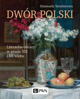 Dwór polski. Literackie obrazy w prozie XIX i XX wieku - Emanuela Tatarkiewicz | mała okładka
