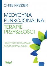 Medycyna funkcjonalna terapie przyszłości Holistyczne uzdrawianie chorób przewlekłych - Chris Kresser | mała okładka