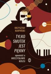 Tylko smutek jest piękny Opowieść o Mieczysławie Koszu - Krzysztof Karpiński | mała okładka