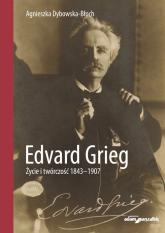 Edvard Grieg. Życie i twórczość 1843-1907 - Agnieszka Dybowska-Błoch | mała okładka