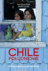 Chile południowe Tysiąc niespokojnych wysp - Magdalena Bartczak | mała okładka