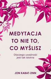 Medytacja to nie to, co myślisz Dlaczego uważność jest tak istotna - Jon Kabat-Zinn   mała okładka