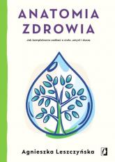 Anatomia zdrowia Jak kompleksowo zadbać o ciało, umysł i duszę - Agnieszka Leszczyńska   mała okładka