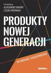 Produkty nowej generacji Wybrane zagadnienia - Badora Aleksandra, Woźniak Leszek redakcja | mała okładka