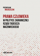 Prawa człowieka w polityce zagranicznej rządu Tadeusza Mazowieckiego - Przemysław Brzuszczak | mała okładka
