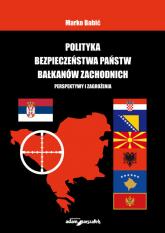Polityka bezpieczeństwa państw Bałkanów Zachodnich Perspektywy i zagrożenia - Marko Babić | mała okładka