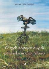 O tych zapomnianych powiedzcie choć słowo - Anatol Diaczyński | mała okładka