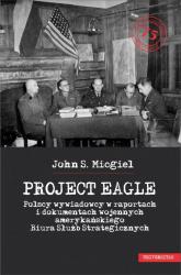 Project Eagle Polscy wywiadowcy w raportach i dokumentach wojennych amerykańskiego Biura Służb Strategicznych - Micgiel John S. | mała okładka