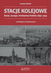 Stacje kolejowe Świat, Europa i Królestwo Polskie 1830-1915 architektura i budownictwo - Jarosław Zieliński | mała okładka