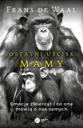 Ostatni uścisk Mamy Emocje zwierząt i co one mówią o nas samych - de Waal Frans | mała okładka