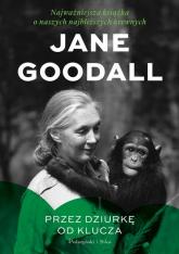 Przez dziurkę od klucza Najważniejsza książka o naszych najbliższych krewnych - Jane Goodall | mała okładka