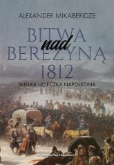 Bitwa nad Berezyną 1812 Wielka ucieczka Napoleona - Mikaberidze Aleksander | mała okładka