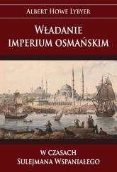 Władanie imperium osmańskim w czasach Sulejmana Wspaniałego - Albert Howe Lybyer | mała okładka