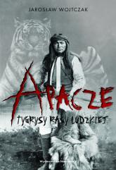 Apacze Tygrysy rasy ludzkiej - Wojtczak Jarosław | mała okładka