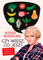Czy wiesz, co jesz? Leksykon dobrych zakupów - Katarzyna Bosacka | mała okładka