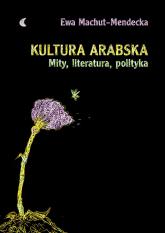 Kultura arabska Mity, literatura, polityka - Ewa Machut-Mendecka | mała okładka