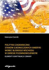 Polityka zagraniczna Stanów Zjednoczonych Ameryki wobec Bliskiego Wschodu w okresie pozimnowojennym elementy kontynuacji i zmiany - Katarzyna Czornik | mała okładka